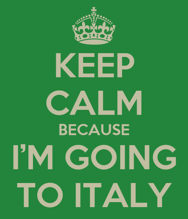 KEEP CALM BECAUSE I'M GOING TO ITALY