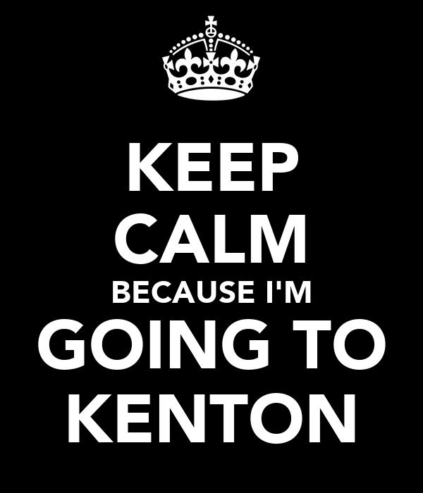 KEEP CALM BECAUSE I'M GOING TO KENTON