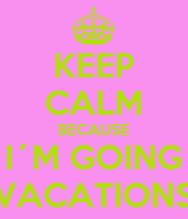KEEP CALM BECAUSE I´M GOING VACATIONS