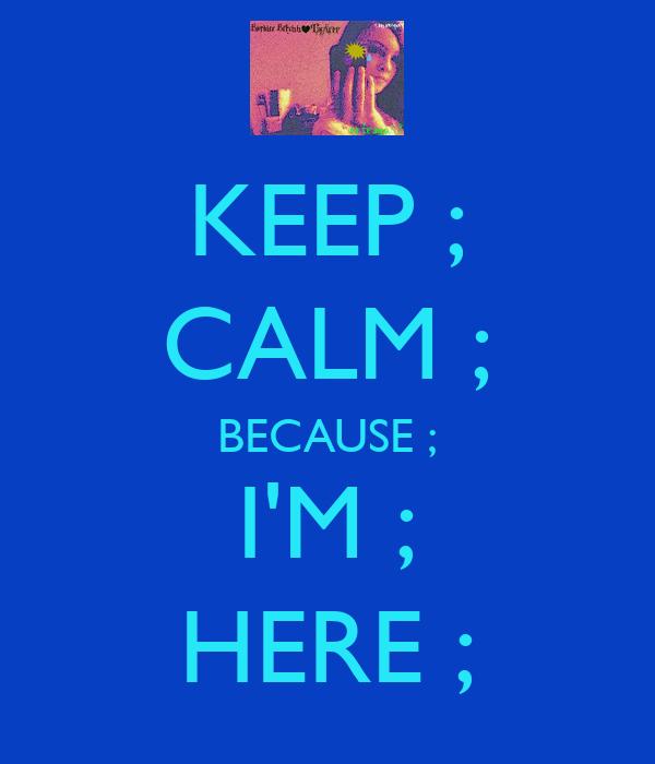 KEEP ; CALM ; BECAUSE ; I'M ; HERE ;