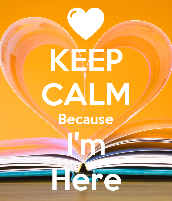 KEEP CALM Because I'm Here