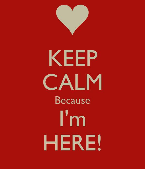 KEEP CALM Because I'm HERE!