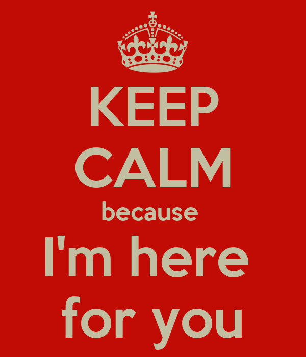 KEEP CALM because  I'm here  for you