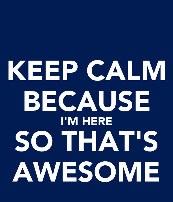 KEEP CALM BECAUSE I'M HERE SO THAT'S AWESOME