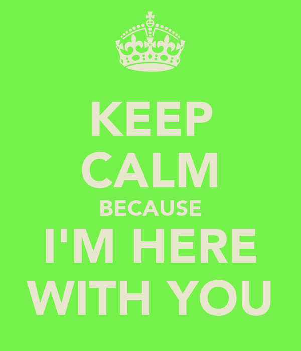 KEEP CALM BECAUSE I'M HERE WITH YOU