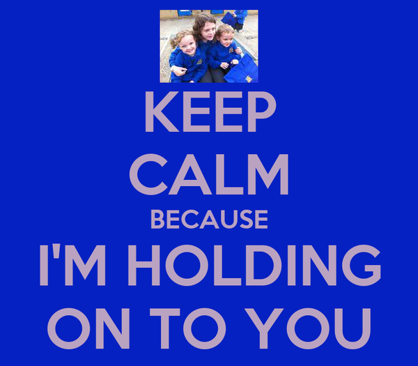 KEEP CALM BECAUSE I'M HOLDING ON TO YOU