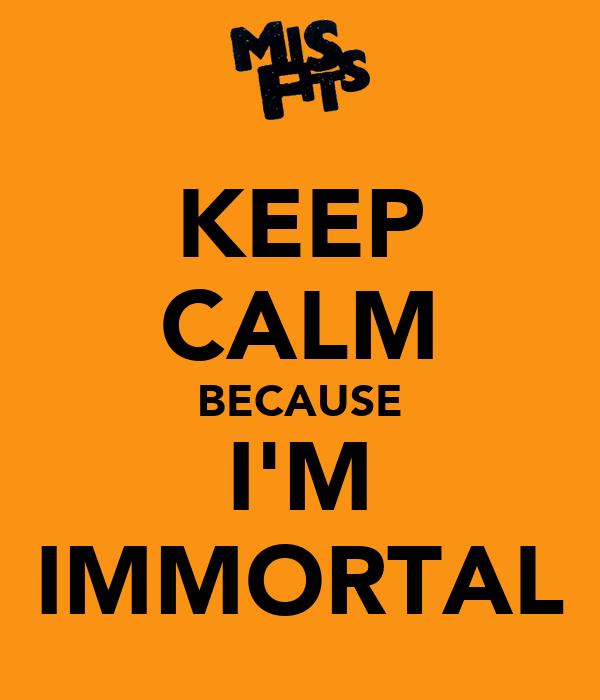 KEEP CALM BECAUSE I'M IMMORTAL