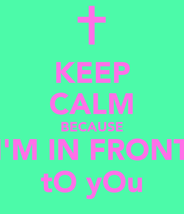 KEEP CALM BECAUSE I'M IN FRONT tO yOu