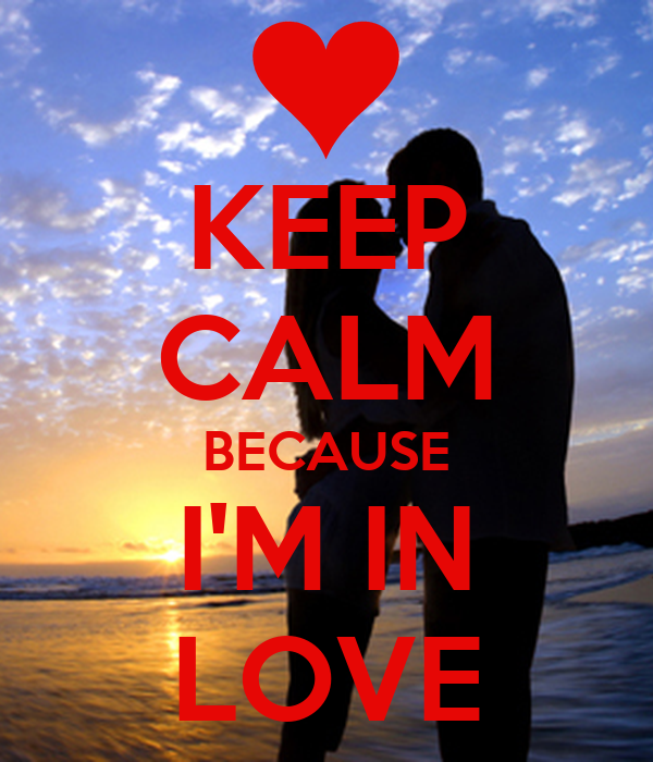 KEEP CALM BECAUSE I'M IN LOVE