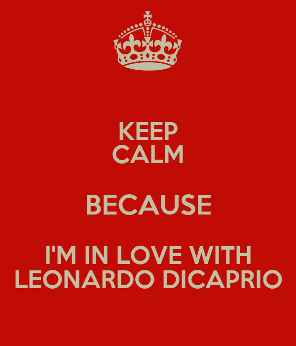 KEEP CALM BECAUSE I'M IN LOVE WITH LEONARDO DICAPRIO