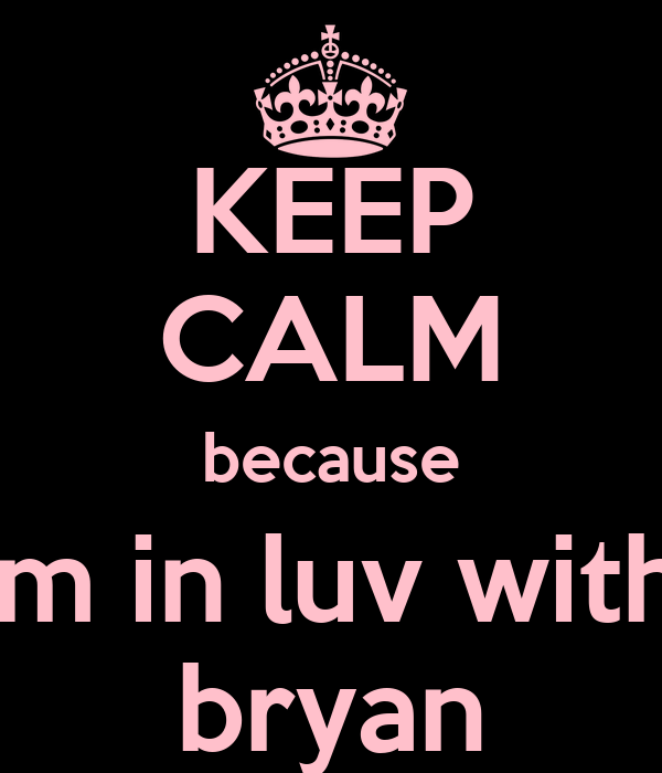 KEEP CALM because I'm in luv with  bryan