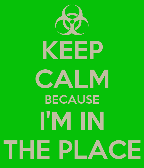 KEEP CALM BECAUSE I'M IN THE PLACE