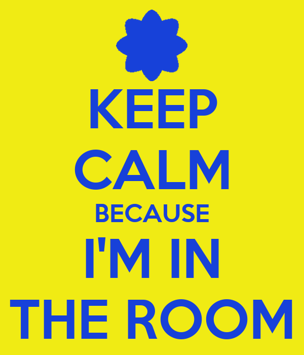 KEEP CALM BECAUSE I'M IN THE ROOM