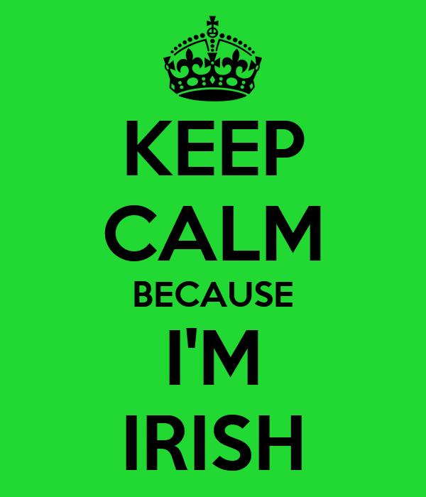 KEEP CALM BECAUSE I'M IRISH