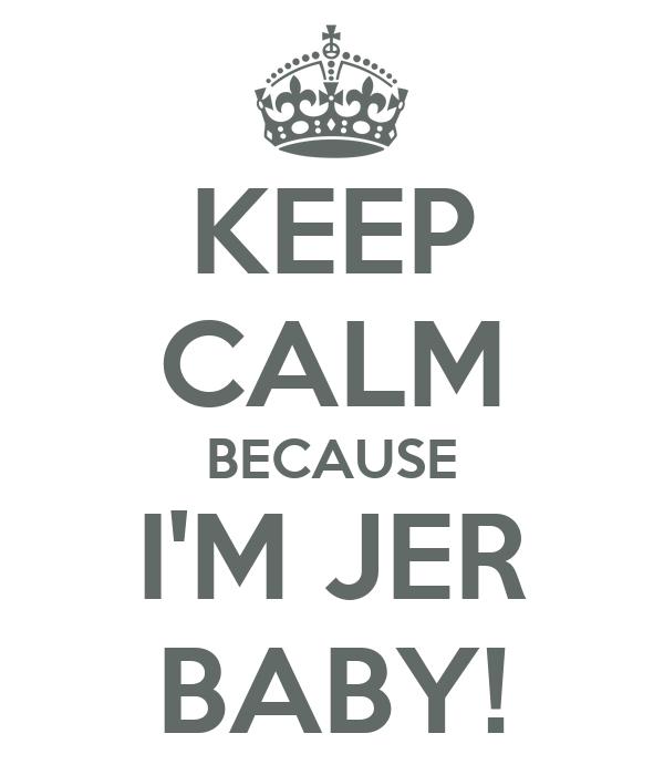 KEEP CALM BECAUSE I'M JER BABY!