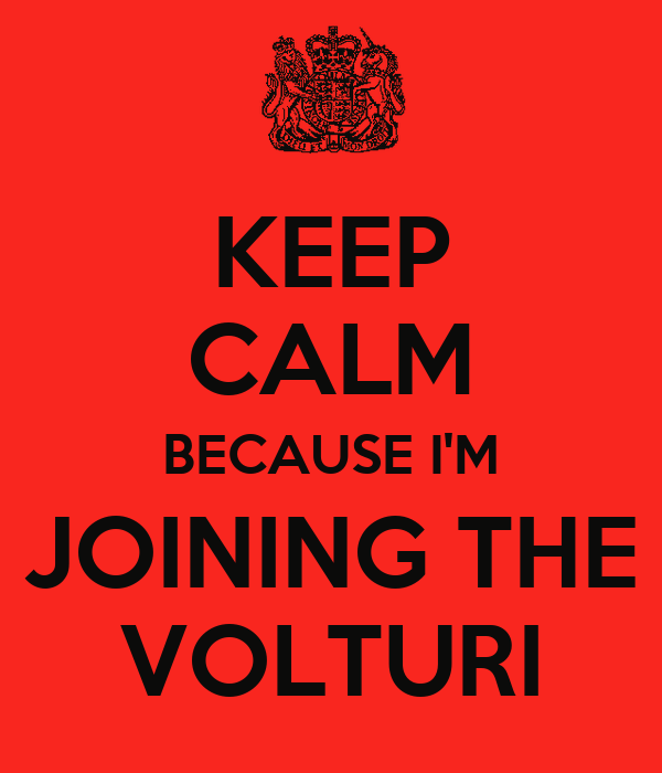 KEEP CALM BECAUSE I'M JOINING THE VOLTURI