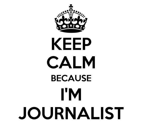 KEEP CALM BECAUSE I'M JOURNALIST