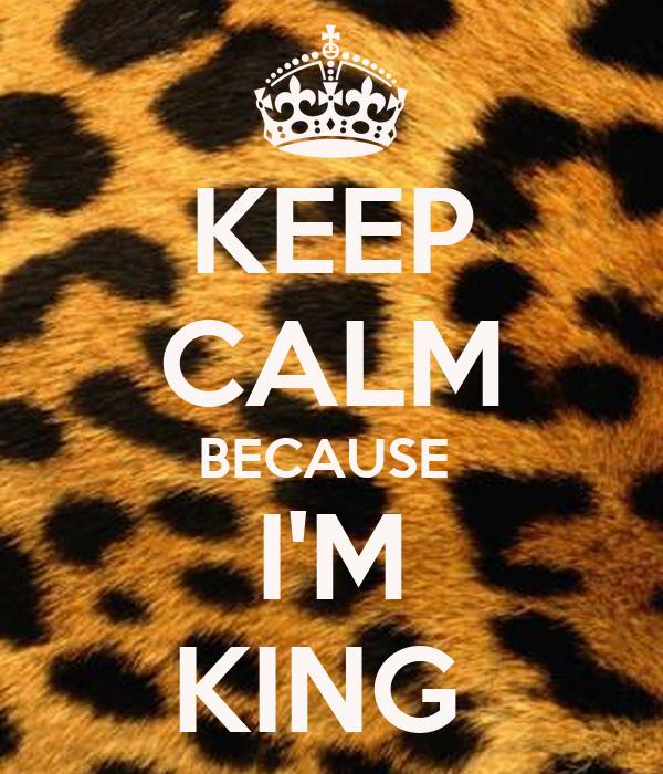 KEEP CALM BECAUSE  I'M KING