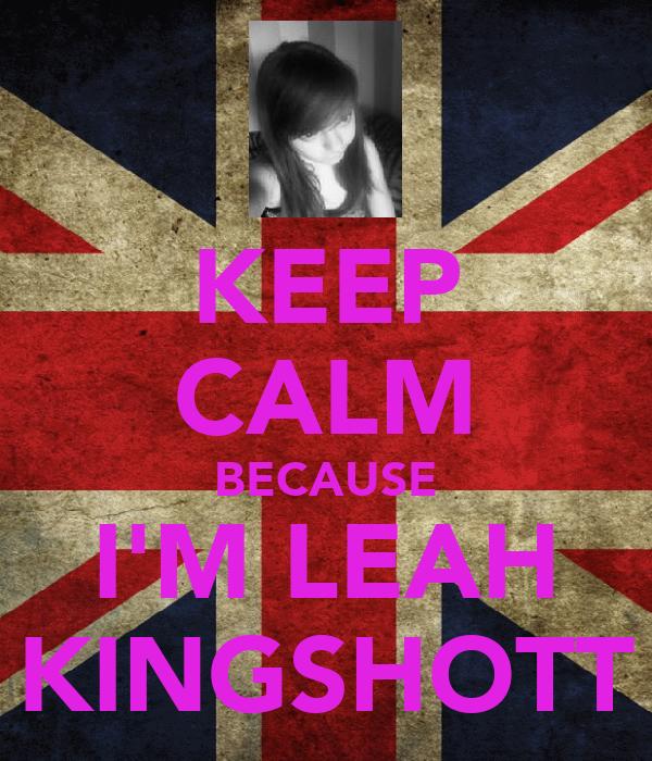 KEEP CALM BECAUSE I'M LEAH KINGSHOTT