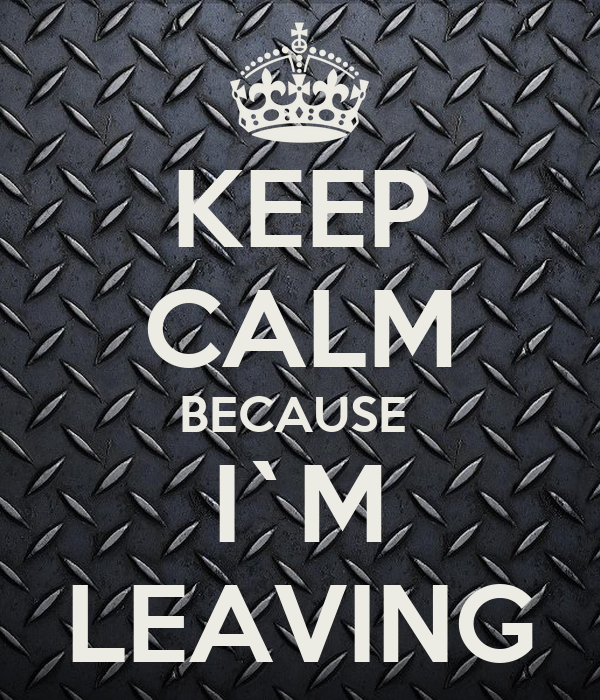KEEP CALM BECAUSE  I`M LEAVING