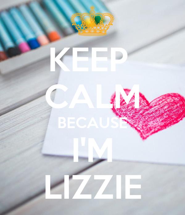 KEEP  CALM BECAUSE I'M LIZZIE