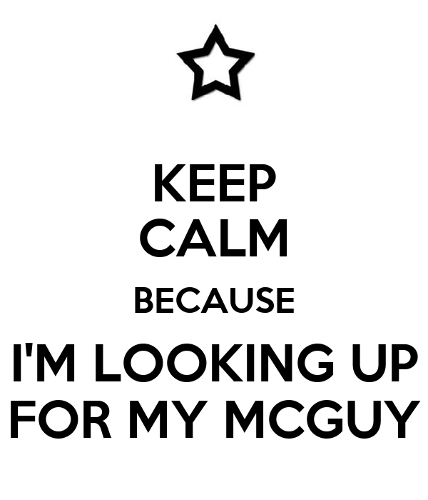 KEEP CALM BECAUSE I'M LOOKING UP FOR MY MCGUY