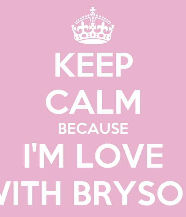 KEEP CALM BECAUSE I'M LOVE WITH BRYSON