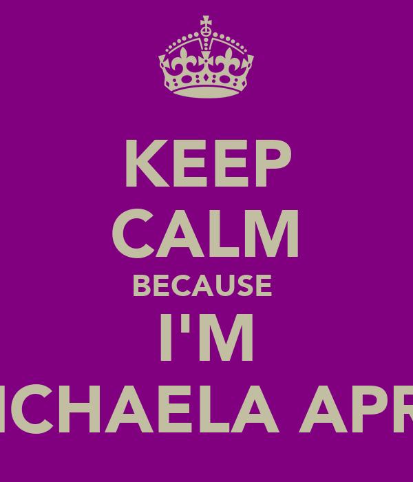 KEEP CALM BECAUSE  I'M MICHAELA APRIL
