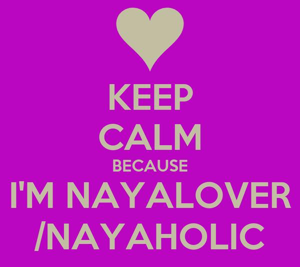 KEEP CALM BECAUSE I'M NAYALOVER /NAYAHOLIC