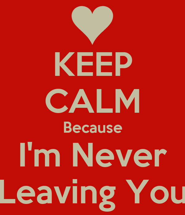 KEEP CALM Because I'm Never  Leaving You