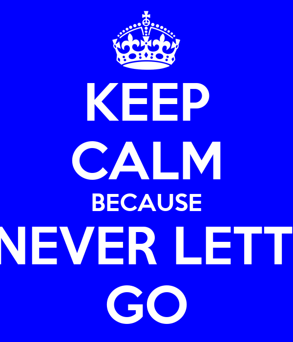 KEEP CALM BECAUSE I'M NEVER LETTING GO