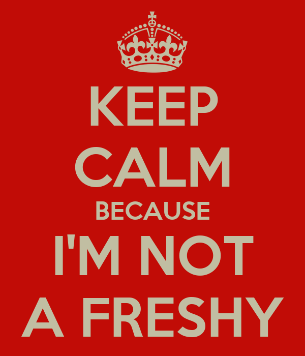 KEEP CALM BECAUSE I'M NOT A FRESHY