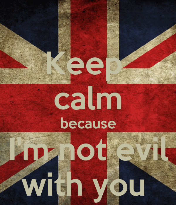 Keep  calm because I'm not evil with you