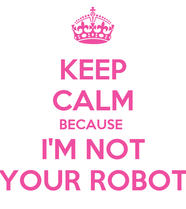KEEP CALM BECAUSE  I'M NOT YOUR ROBOT