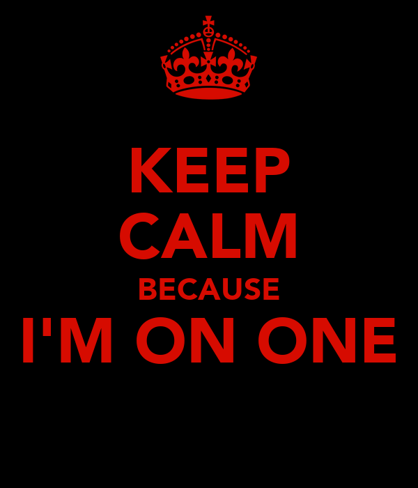 KEEP CALM BECAUSE I'M ON ONE
