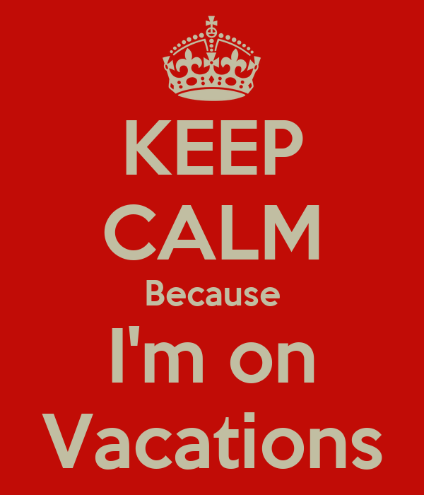 KEEP CALM Because I'm on Vacations