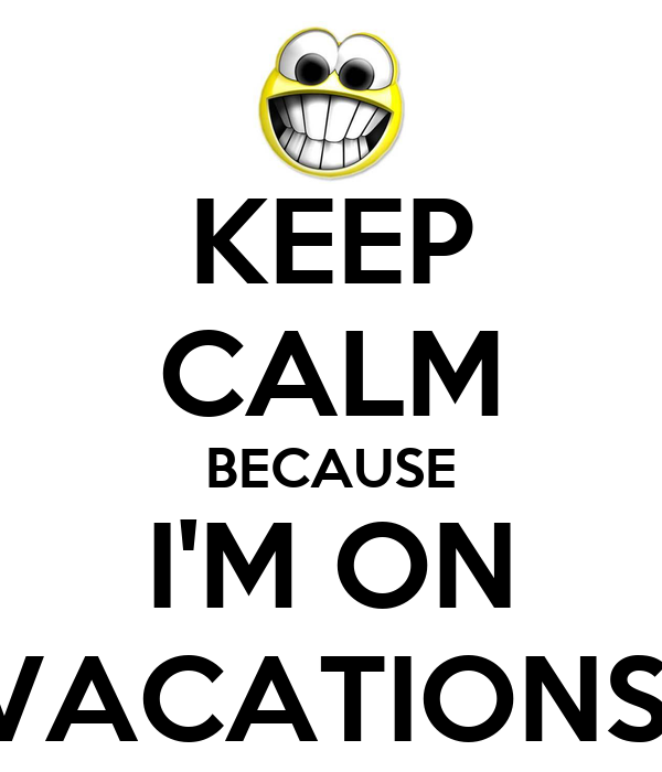 KEEP CALM BECAUSE I'M ON VACATIONS!