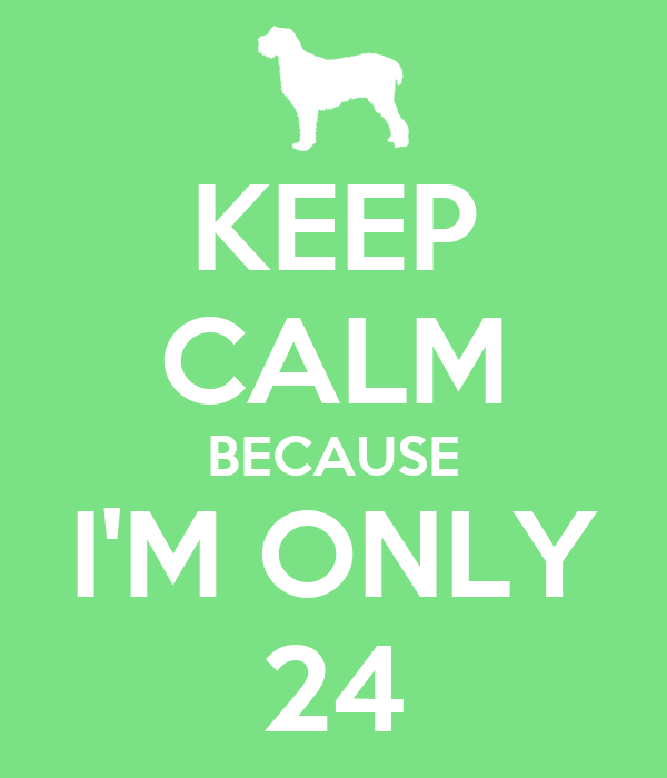 KEEP CALM BECAUSE I'M ONLY 24