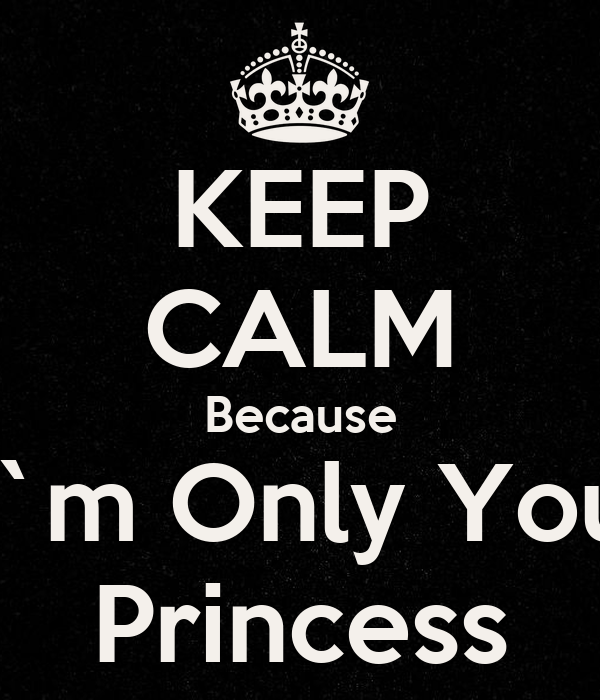 KEEP CALM Because I`m Only You Princess