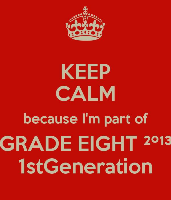 KEEP CALM because I'm part of GRADE EIGHT ²º¹³ 1stGeneration
