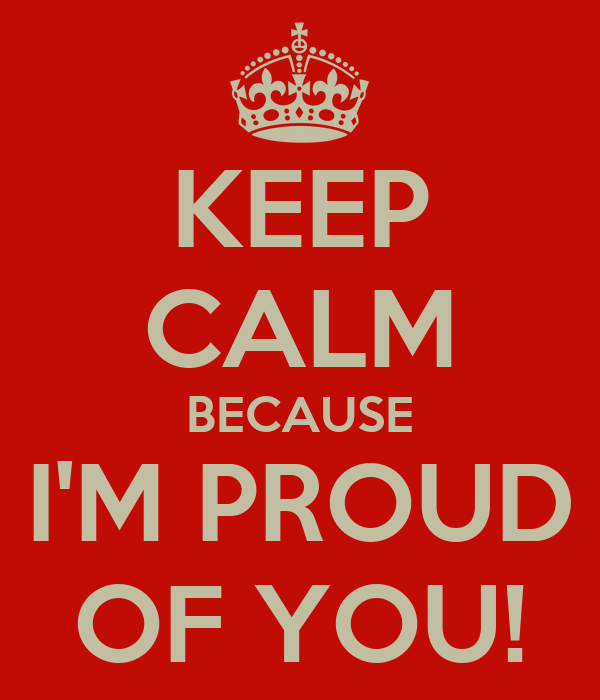 KEEP CALM BECAUSE I'M PROUD OF YOU!
