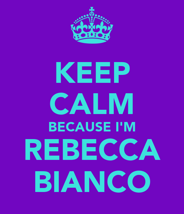 KEEP CALM BECAUSE I'M REBECCA BIANCO