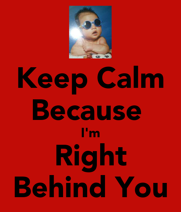 Keep Calm Because  I'm Right Behind You