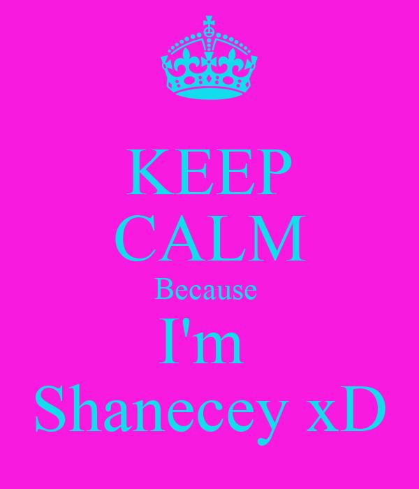 KEEP CALM Because  I'm  Shanecey xD