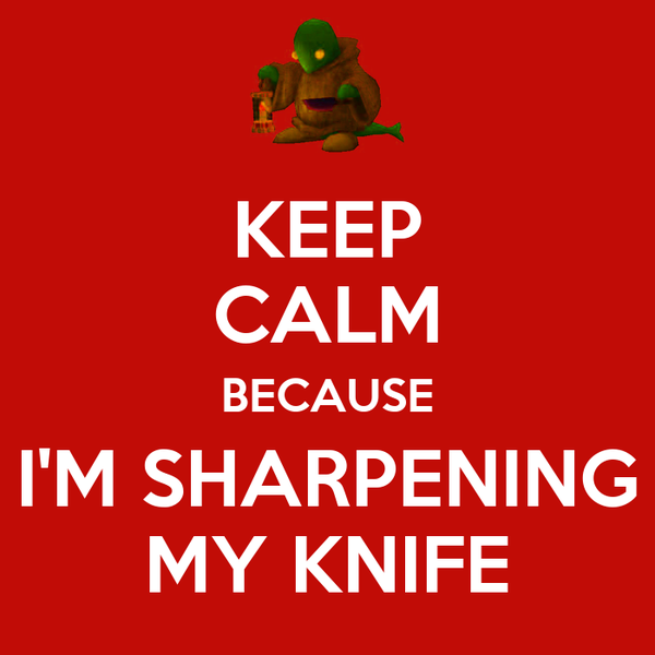 KEEP CALM BECAUSE I'M SHARPENING MY KNIFE