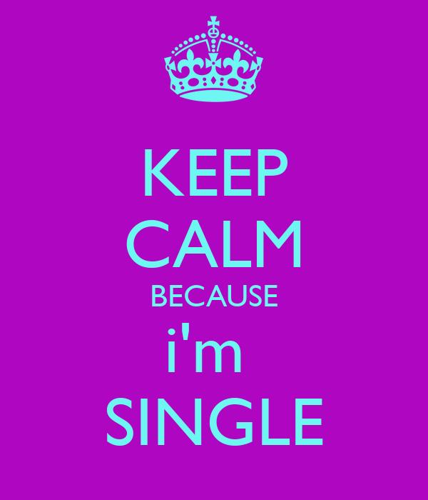 KEEP CALM BECAUSE i'm  SINGLE