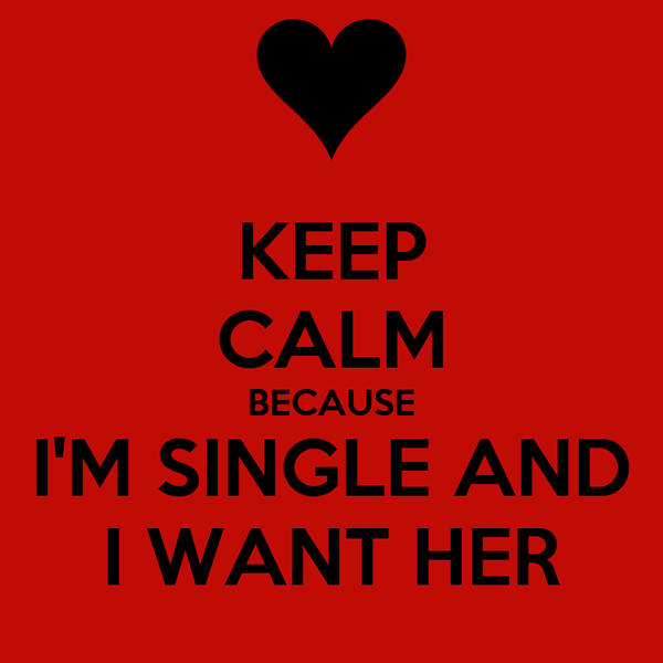 KEEP CALM BECAUSE I'M SINGLE AND I WANT HER