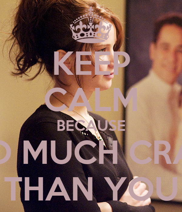 KEEP CALM BECAUSE I'M SO MUCH CRAZIER THAN YOU
