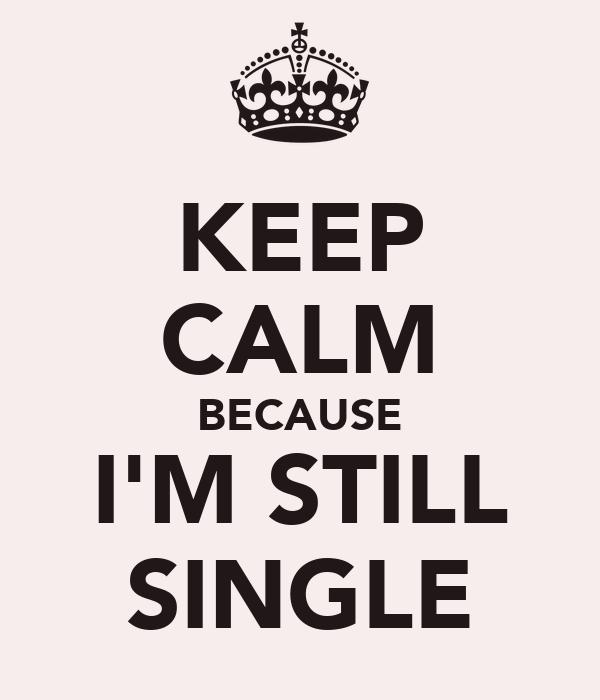 KEEP CALM BECAUSE I'M STILL SINGLE