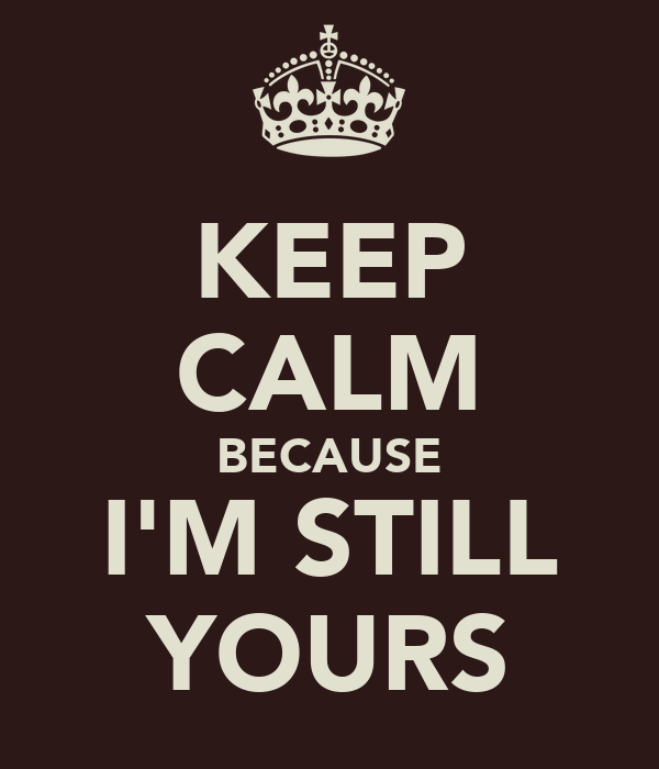KEEP CALM BECAUSE I'M STILL YOURS